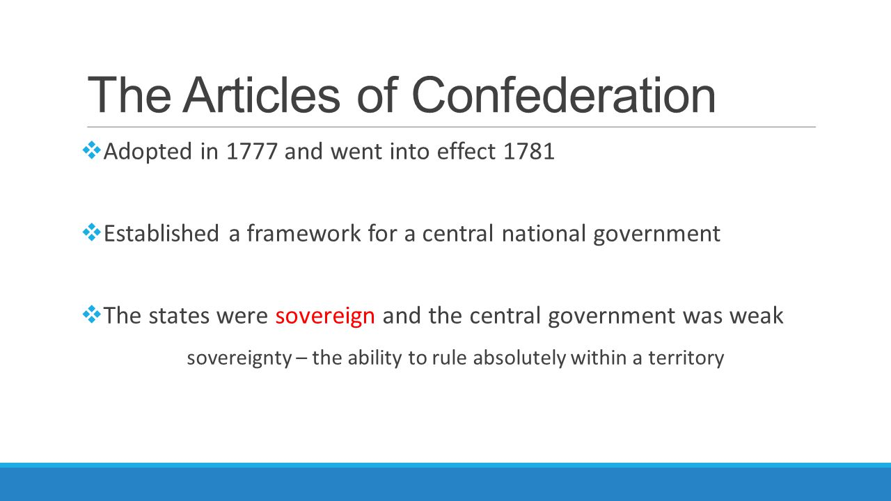 The Articles of Confederation  Adopted in 1777 and went into effect 1781  Established a framework for a central national government  The states wer