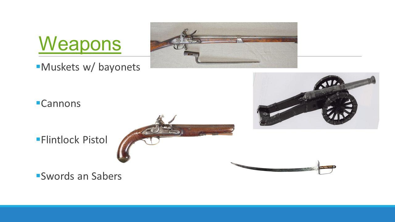 Weapons  Muskets w/ bayonets  Cannons  Flintlock Pistol  Swords an Sabers