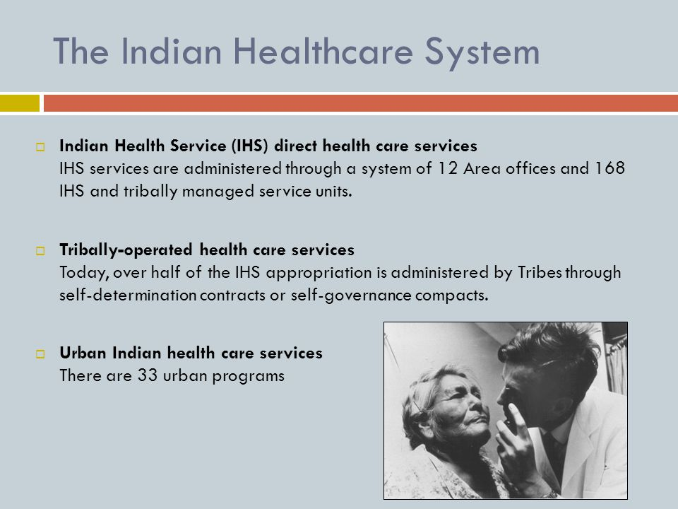 The Indian Healthcare System  Indian Health Service (IHS) direct health care services IHS services are administered through a system of 12 Area offices and 168 IHS and tribally managed service units.