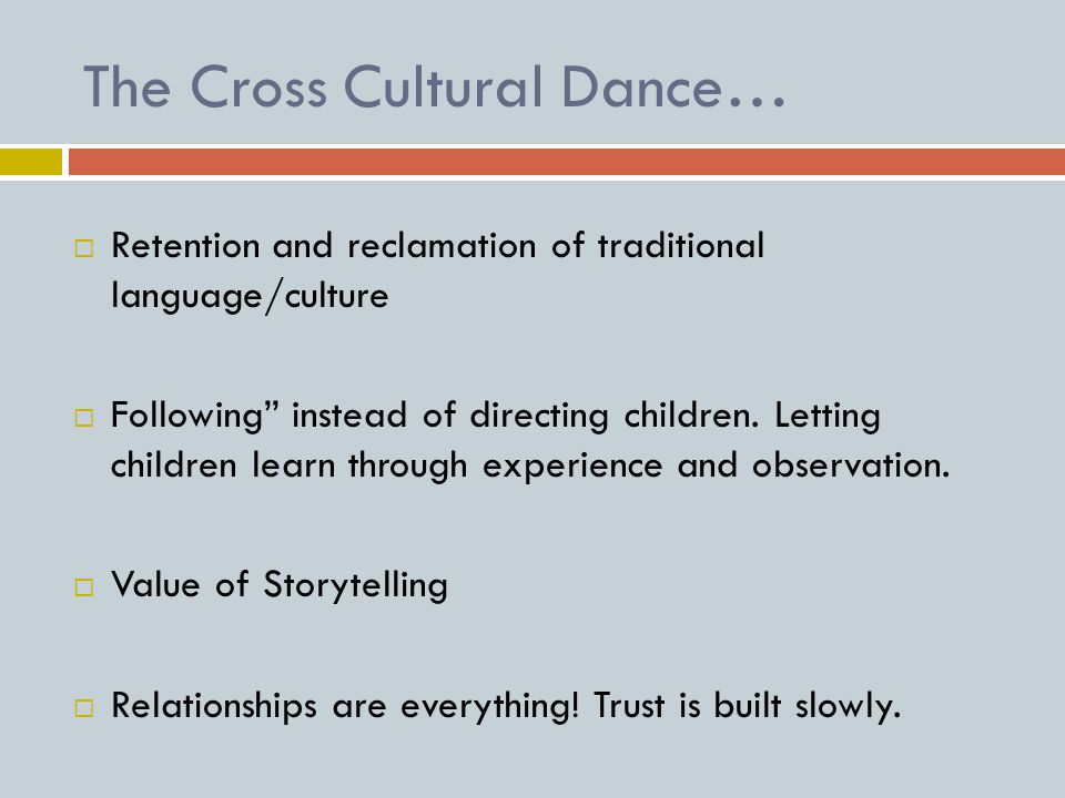 The Cross Cultural Dance…  Retention and reclamation of traditional language/culture  Following instead of directing children.