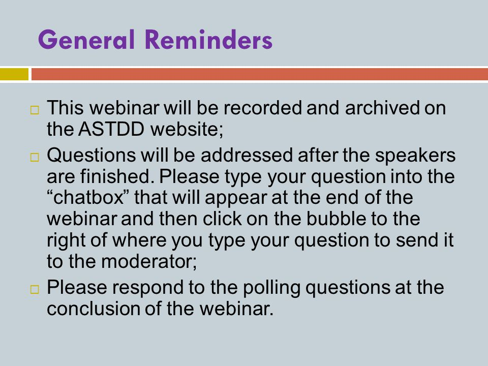 General Reminders  This webinar will be recorded and archived on the ASTDD website;  Questions will be addressed after the speakers are finished.