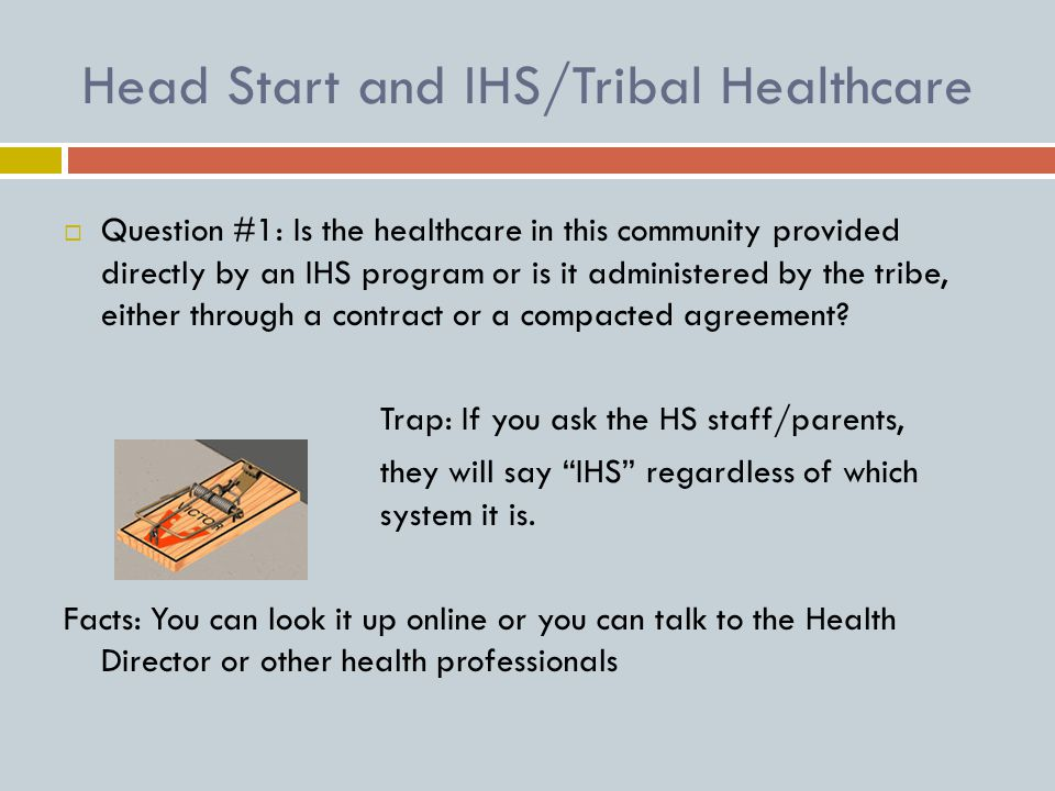 Head Start and IHS/Tribal Healthcare  Question #1: Is the healthcare in this community provided directly by an IHS program or is it administered by the tribe, either through a contract or a compacted agreement.