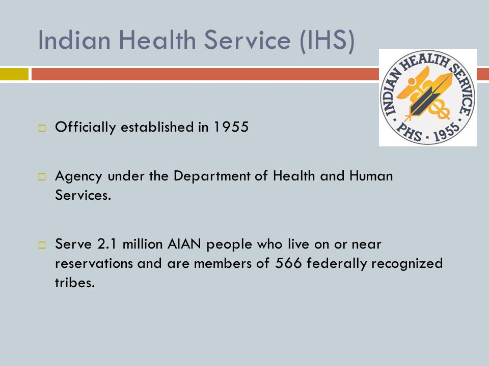 Indian Health Service (IHS)  Officially established in 1955  Agency under the Department of Health and Human Services.