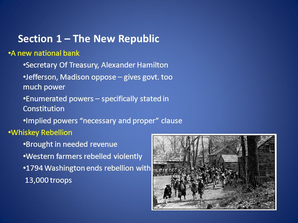 Section 1 – The New Republic cont… New political parties Federalists – Alexander Hamilton manufacturers, merchants, bankers, Northeasterners, favored trade and manufacturing Democratic-Republicans – Jefferson and Madison farmers, Westerners and Southerners Alien and Sedition Acts Federalists in Congress passed in 1798 Made it a crime to say or print anything false, scandalous, or malicious Made it hard for foreigners to gain citizenship, easier to be deported Kentucky and Virginia pass resolutions challenging Constitutionality Election of 1800 Peaceful transition of power – Adams to Jefferson 12 th Amendment to avoid ties in elections.