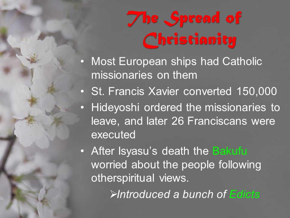 The Spread of Christianity Most European ships had Catholic missionaries on them St. Francis Xavier converted 150,000 Hideyoshi ordered the missionari