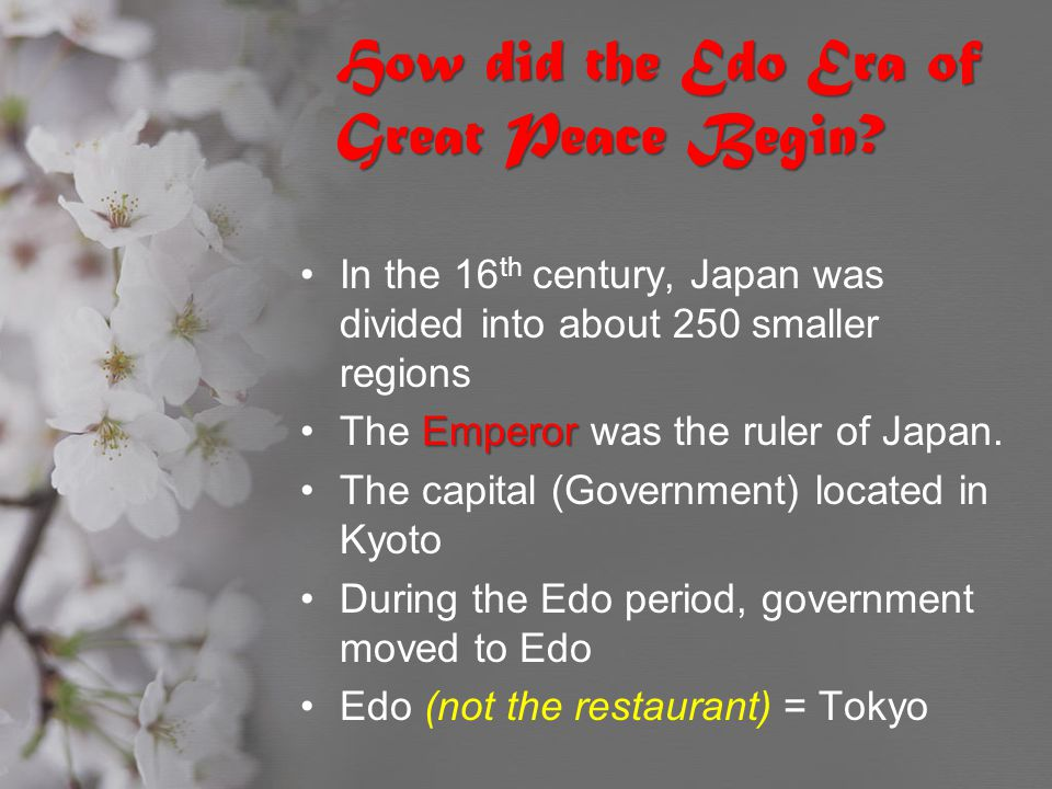 How did the Edo Era of Great Peace Begin? In the 16 th century, Japan was divided into about 250 smaller regions EmperorThe Emperor was the ruler of J