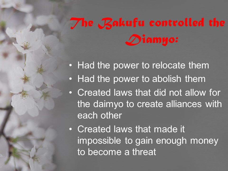 The Bakufu controlled the Diamyo: Had the power to relocate them Had the power to abolish them Created laws that did not allow for the daimyo to creat