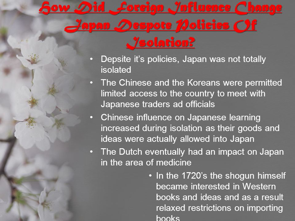 How Did Foreign Influence Change Japan Despote Policies Of Isolation? Depsite it's policies, Japan was not totally isolated The Chinese and the Korean