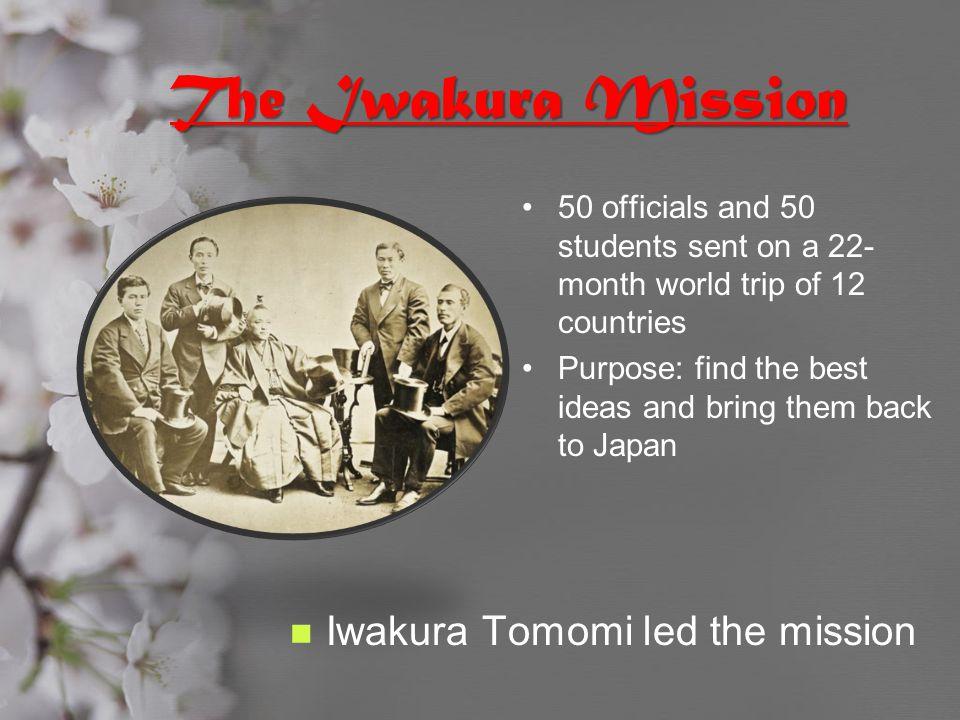 The Iwakura Mission 50 officials and 50 students sent on a 22- month world trip of 12 countries Purpose: find the best ideas and bring them back to Ja
