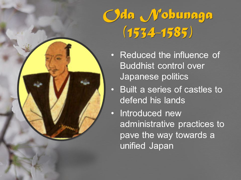 Oda Nobunaga (1534-1585) Reduced the influence of Buddhist control over Japanese politics Built a series of castles to defend his lands Introduced new
