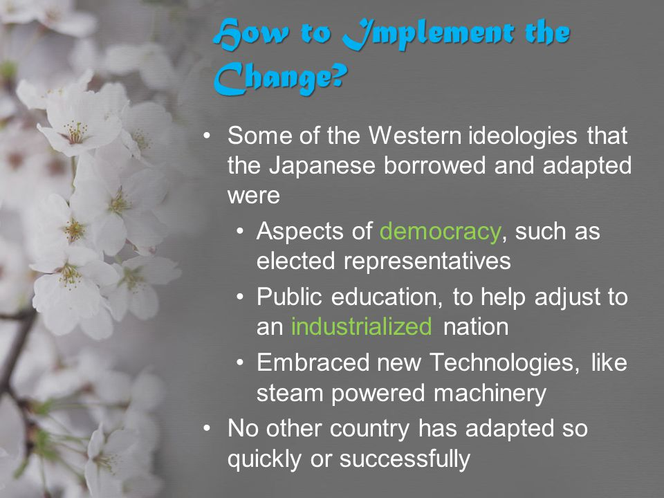 How to Implement the Change? Some of the Western ideologies that the Japanese borrowed and adapted were Aspects of democracy, such as elected represen
