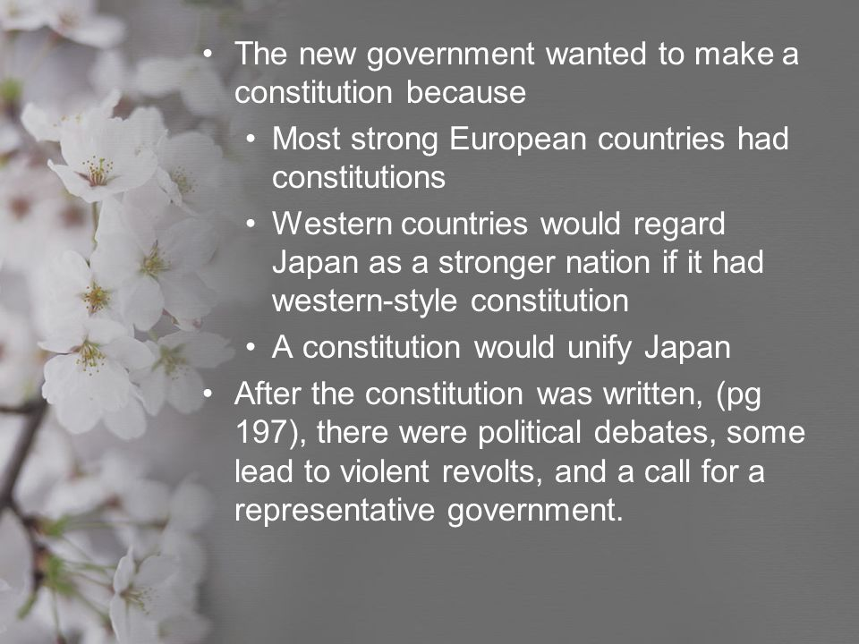 The new government wanted to make a constitution because Most strong European countries had constitutions Western countries would regard Japan as a st