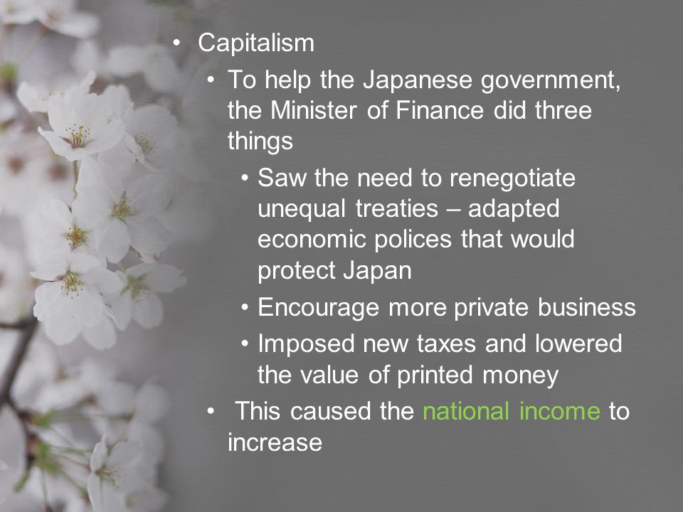 Capitalism To help the Japanese government, the Minister of Finance did three things Saw the need to renegotiate unequal treaties – adapted economic p