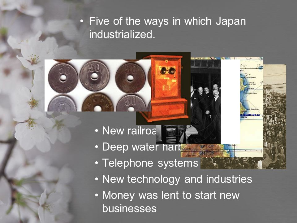 Five of the ways in which Japan industrialized. New railroads Deep water harbors Telephone systems New technology and industries Money was lent to sta