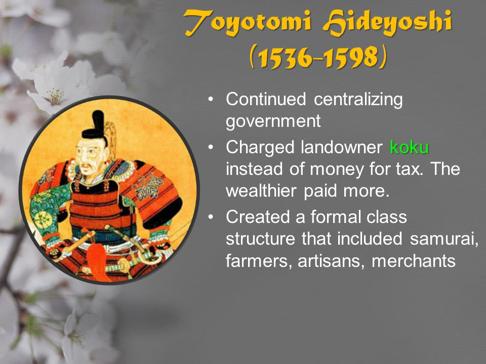 Toyotomi Hideyoshi (1536-1598) Continued centralizing government kokuCharged landowner koku instead of money for tax. The wealthier paid more. Created