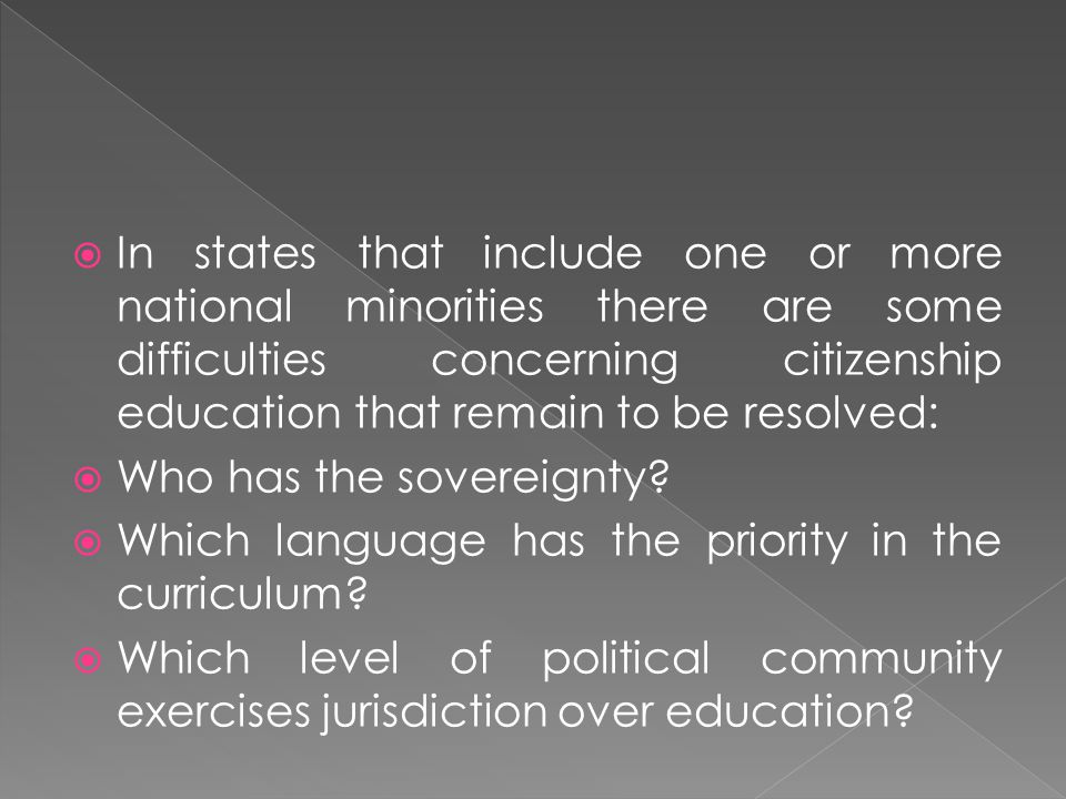  In states that include one or more national minorities there are some difficulties concerning citizenship education that remain to be resolved:  Wh