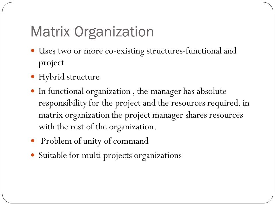 Matrix Organization Uses two or more co-existing structures-functional and project Hybrid structure In functional organization, the manager has absolute responsibility for the project and the resources required, in matrix organization the project manager shares resources with the rest of the organization.