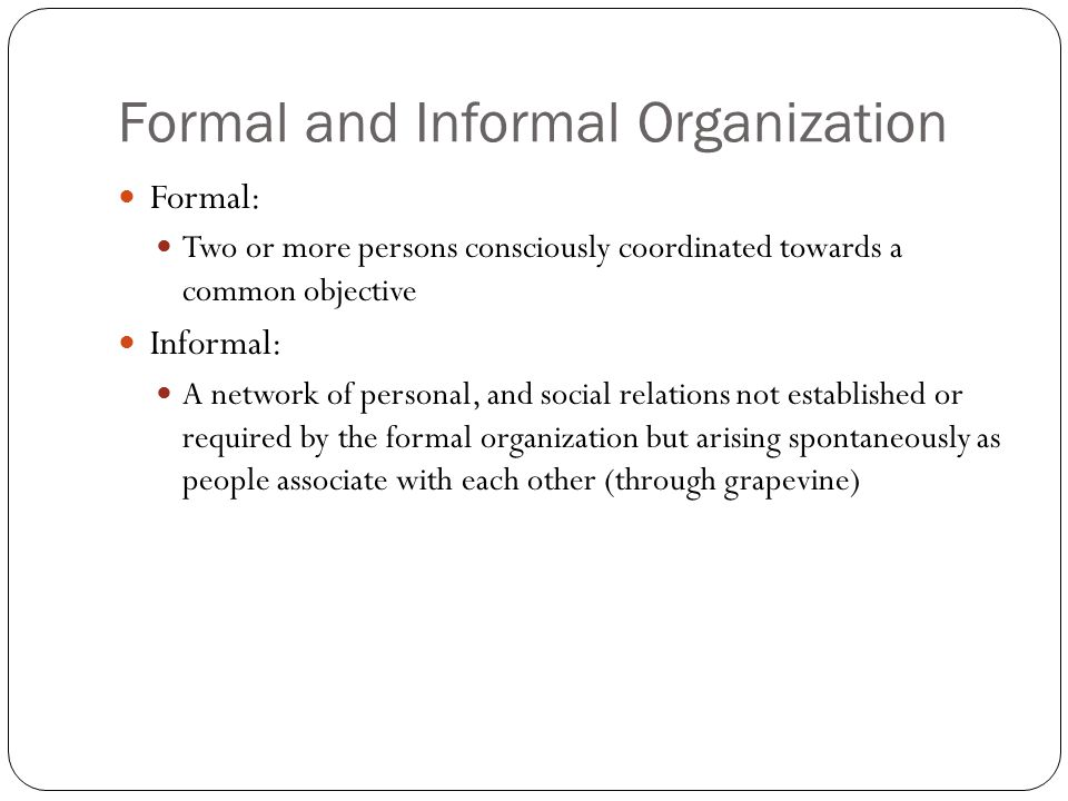 Formal and Informal Organization Formal: Two or more persons consciously coordinated towards a common objective Informal: A network of personal, and social relations not established or required by the formal organization but arising spontaneously as people associate with each other (through grapevine)