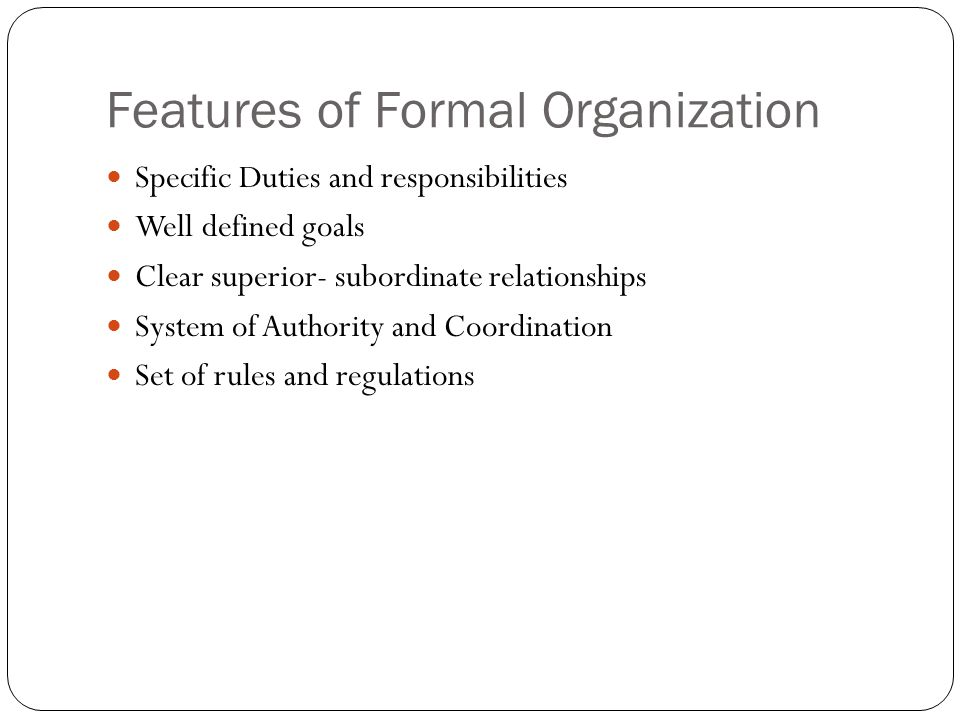 Features of Formal Organization Specific Duties and responsibilities Well defined goals Clear superior- subordinate relationships System of Authority and Coordination Set of rules and regulations