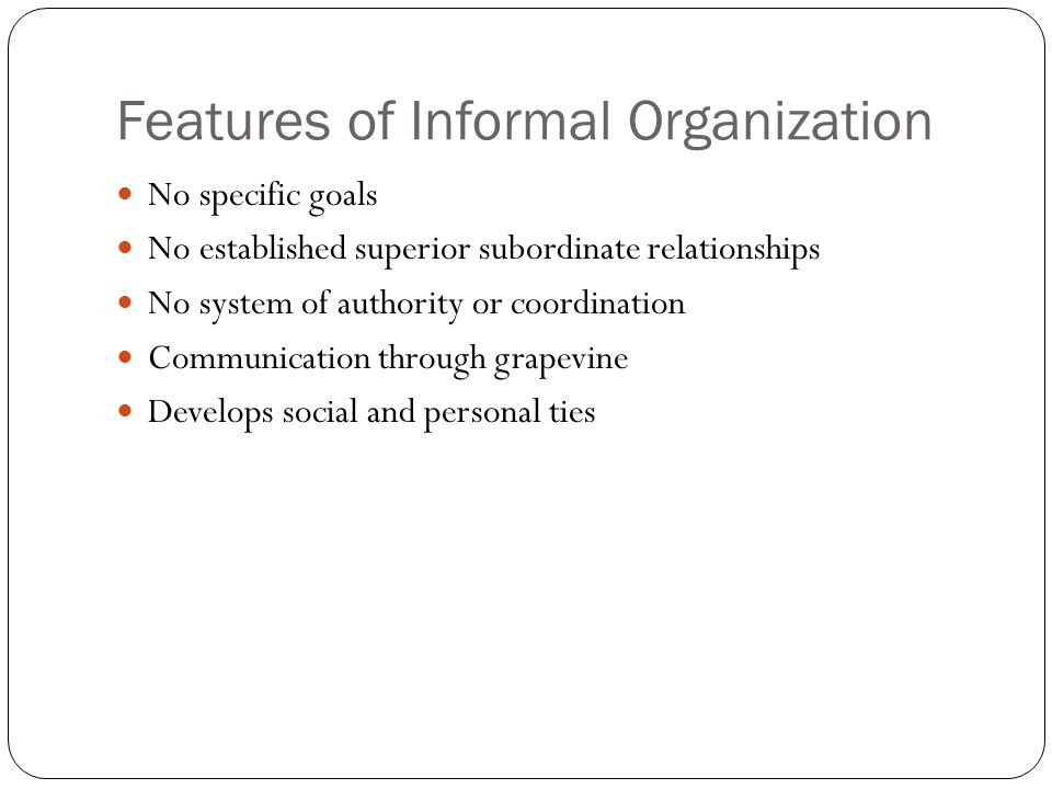 Features of Informal Organization No specific goals No established superior subordinate relationships No system of authority or coordination Communication through grapevine Develops social and personal ties