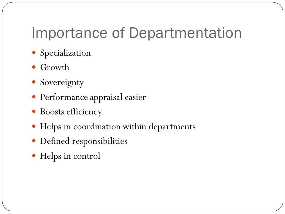 Importance of Departmentation Specialization Growth Sovereignty Performance appraisal easier Boosts efficiency Helps in coordination within departments Defined responsibilities Helps in control
