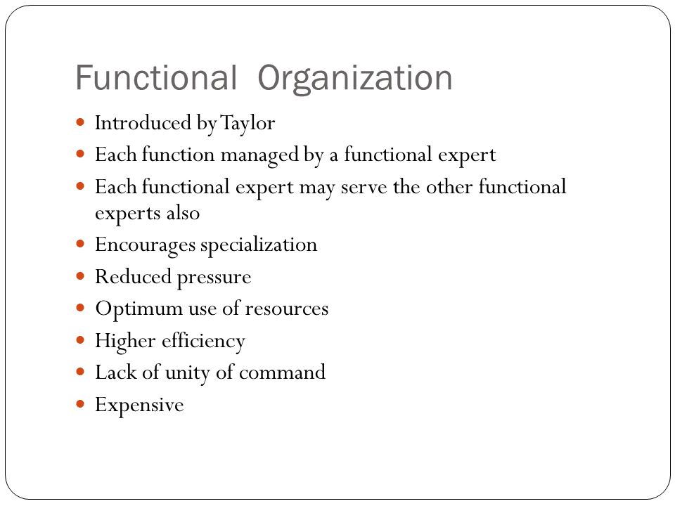 Functional Organization Introduced by Taylor Each function managed by a functional expert Each functional expert may serve the other functional experts also Encourages specialization Reduced pressure Optimum use of resources Higher efficiency Lack of unity of command Expensive