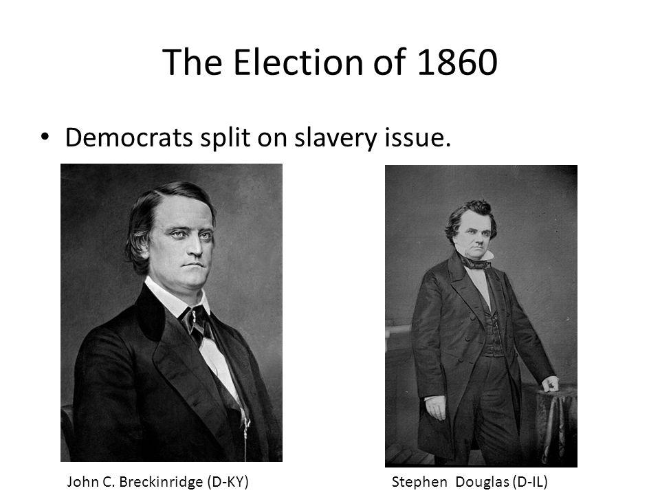 The Election of 1860 Democrats split on slavery issue. John C. Breckinridge (D-KY)Stephen Douglas (D-IL)