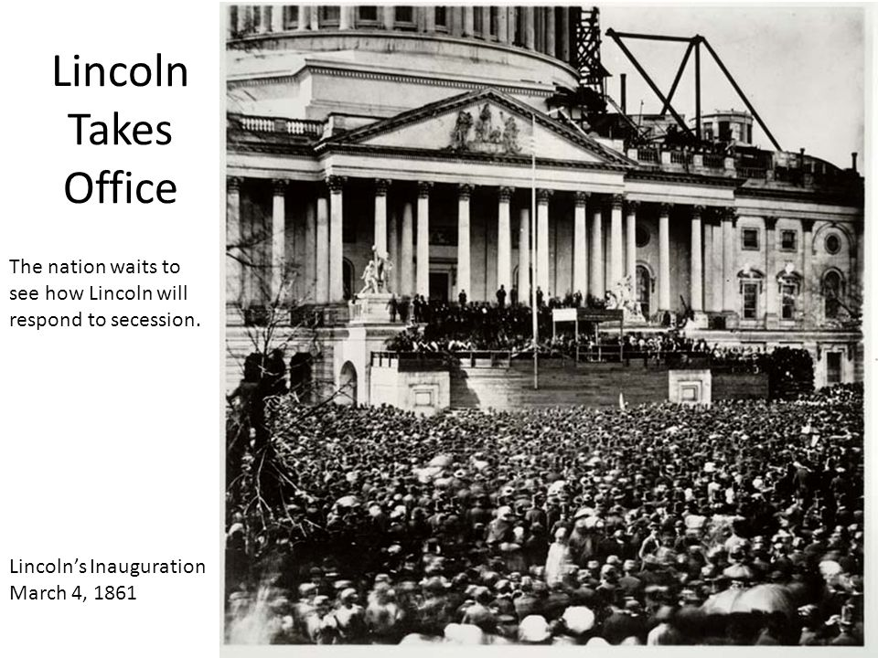 Lincoln's Inauguration March 4, 1861 Lincoln Takes Office The nation waits to see how Lincoln will respond to secession.