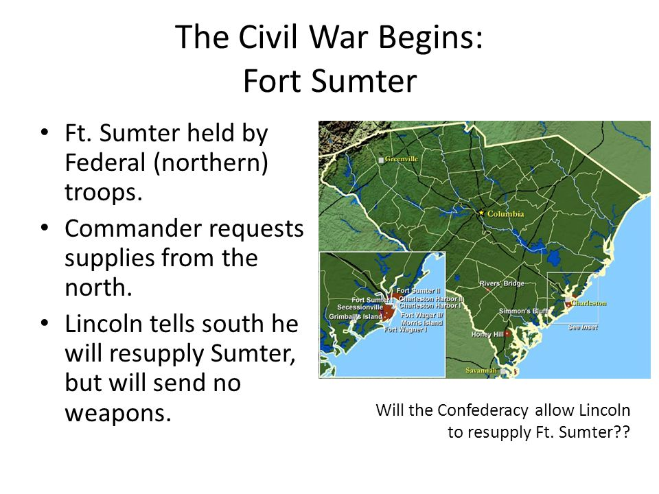 The Civil War Begins: Fort Sumter Ft. Sumter held by Federal (northern) troops. Commander requests supplies from the north. Lincoln tells south he wil
