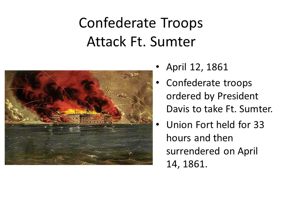 Confederate Troops Attack Ft. Sumter April 12, 1861 Confederate troops ordered by President Davis to take Ft. Sumter. Union Fort held for 33 hours and