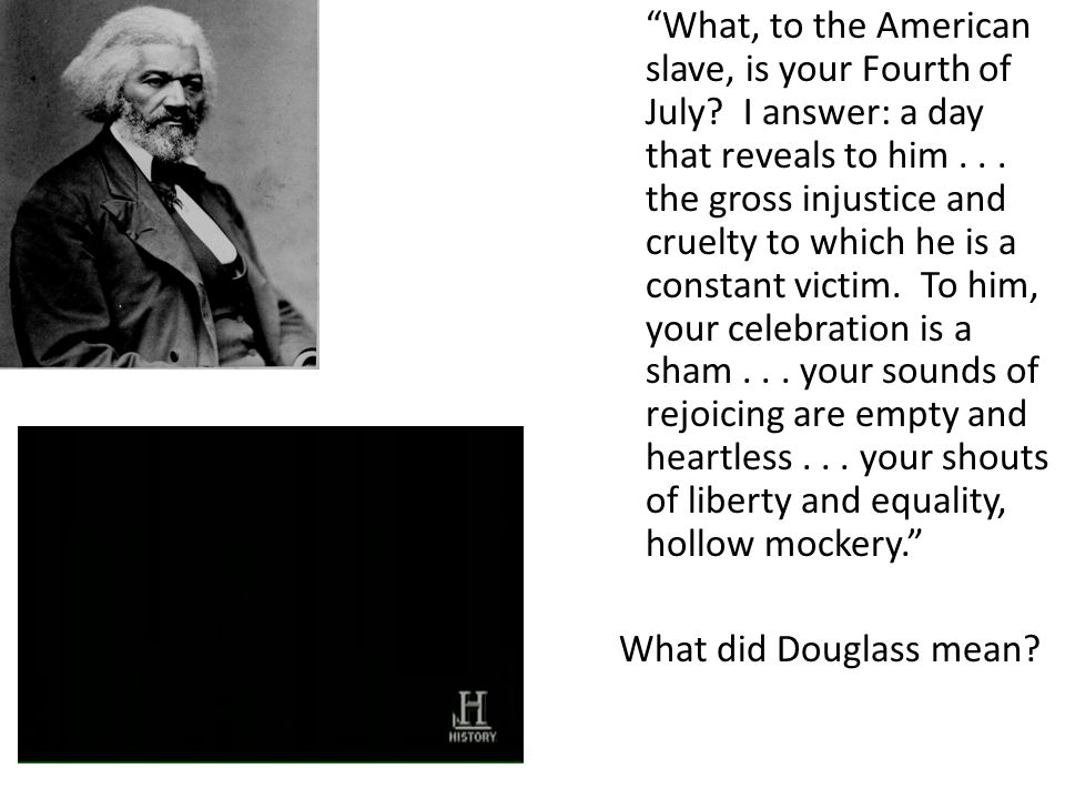 """""""What, to the American slave, is your Fourth of July? I answer: a day that reveals to him... the gross injustice and cruelty to which he is a constant"""