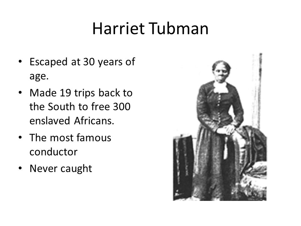 Harriet Tubman Escaped at 30 years of age. Made 19 trips back to the South to free 300 enslaved Africans. The most famous conductor Never caught