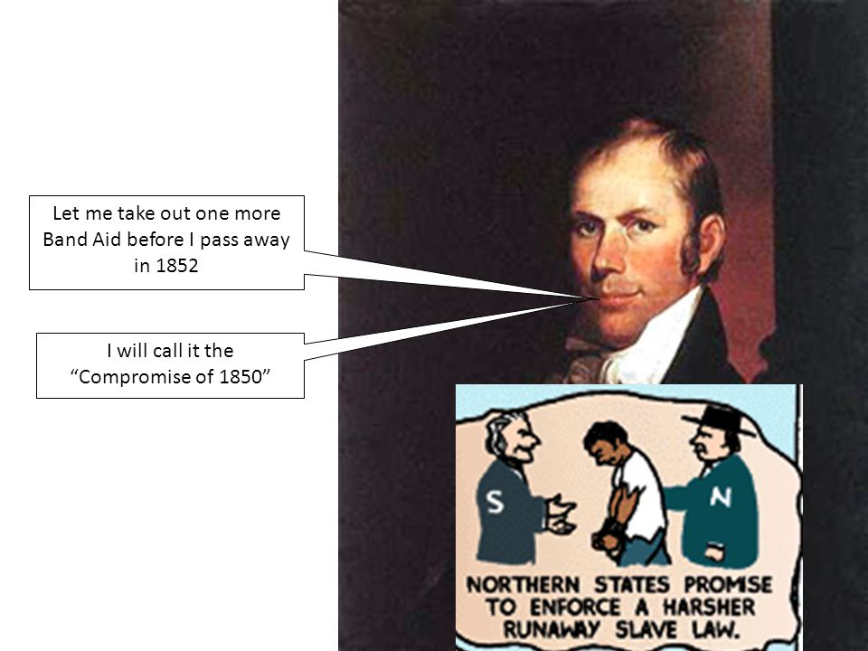 """Let me take out one more Band Aid before I pass away in 1852 I will call it the """"Compromise of 1850"""""""