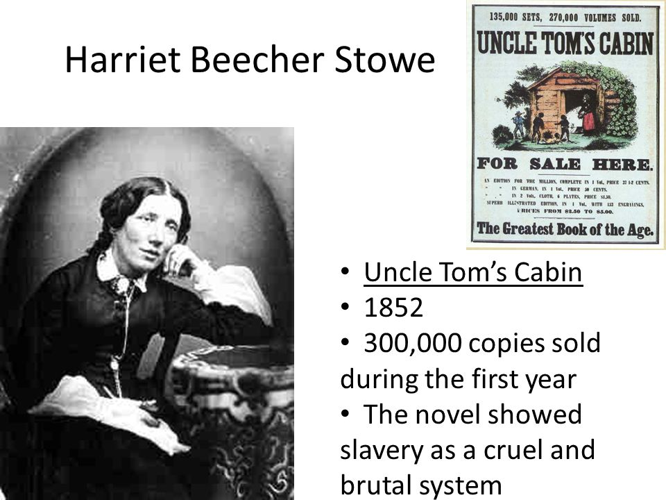Harriet Beecher Stowe Uncle Tom's Cabin 1852 300,000 copies sold during the first year The novel showed slavery as a cruel and brutal system