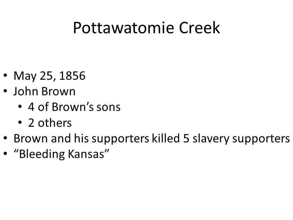 """Pottawatomie Creek May 25, 1856 John Brown 4 of Brown's sons 2 others Brown and his supporters killed 5 slavery supporters """"Bleeding Kansas"""""""
