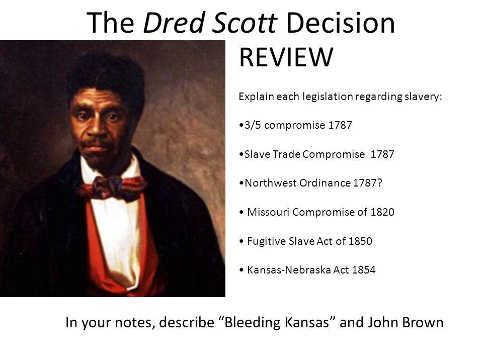 The Dred Scott Decision REVIEW Explain each legislation regarding slavery: 3/5 compromise 1787 Slave Trade Compromise 1787 Northwest Ordinance 1787? M