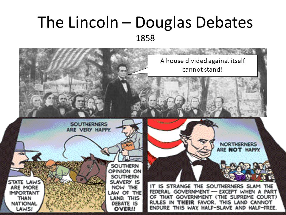 The Lincoln – Douglas Debates 1858 A house divided against itself cannot stand!