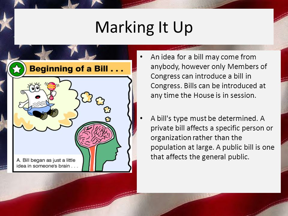Marking It Up An idea for a bill may come from anybody, however only Members of Congress can introduce a bill in Congress.