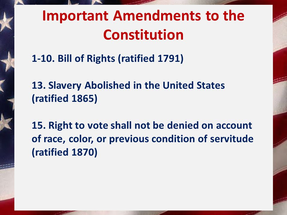 Important Amendments to the Constitution 1-10.Bill of Rights (ratified 1791) 13.