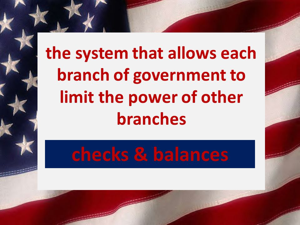 the system that allows each branch of government to limit the power of other branches checks & balances