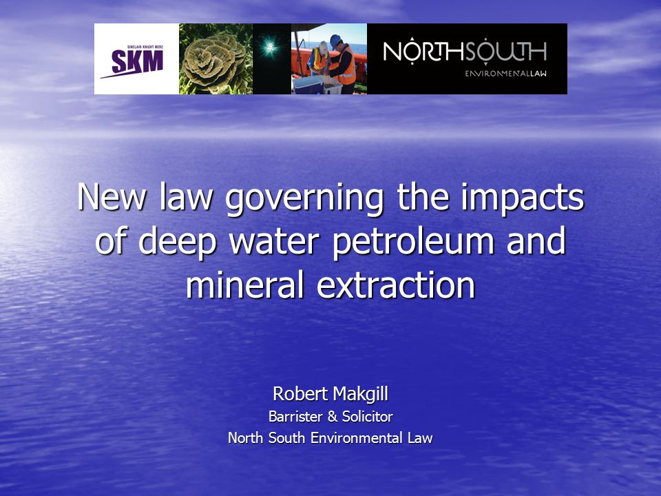 New law governing the impacts of deep water petroleum and mineral extraction Robert Makgill Barrister & Solicitor North South Environmental Law