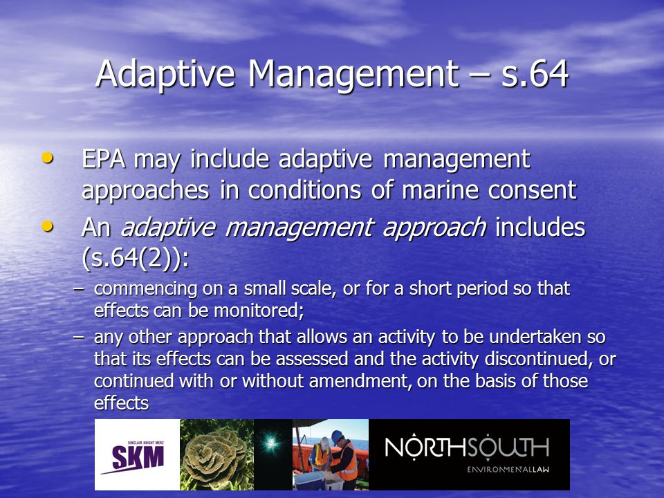 Adaptive Management – s.64 EPA may include adaptive management approaches in conditions of marine consent EPA may include adaptive management approaches in conditions of marine consent An adaptive management approach includes (s.64(2)): An adaptive management approach includes (s.64(2)): –commencing on a small scale, or for a short period so that effects can be monitored; –any other approach that allows an activity to be undertaken so that its effects can be assessed and the activity discontinued, or continued with or without amendment, on the basis of those effects