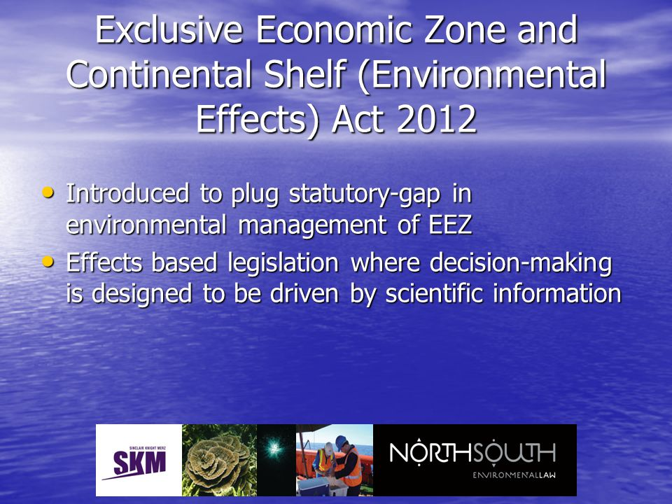 Exclusive Economic Zone and Continental Shelf (Environmental Effects) Act 2012 Introduced to plug statutory-gap in environmental management of EEZ Int