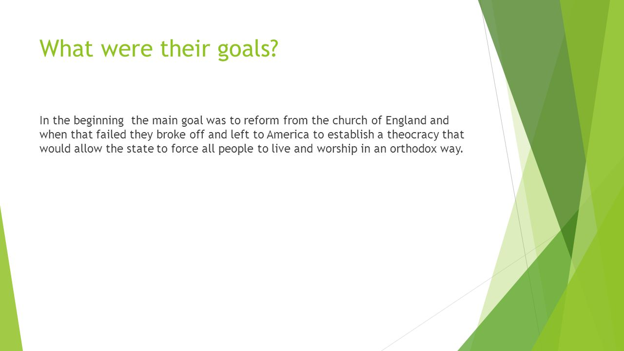 What were their goals? In the beginning the main goal was to reform from the church of England and when that failed they broke off and left to America