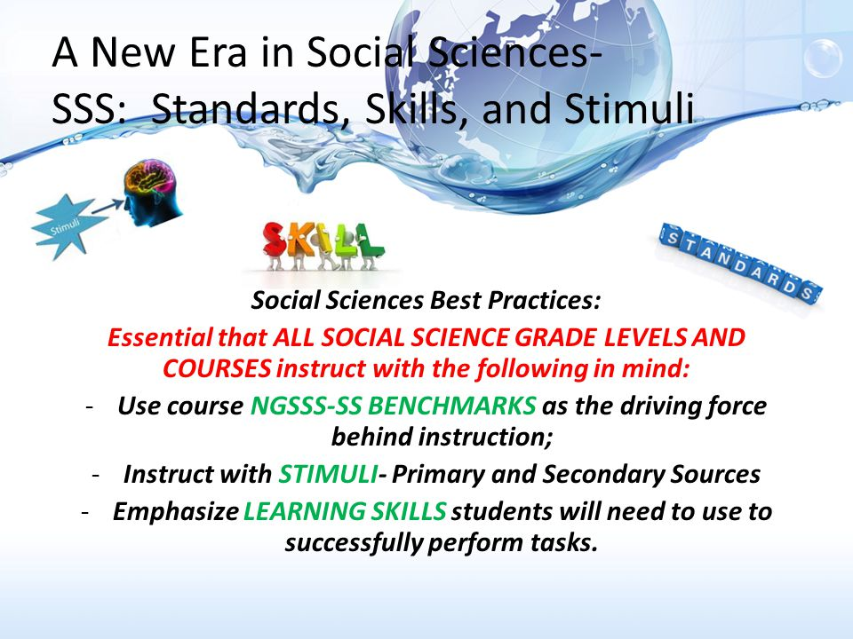 A New Era in Social Sciences- SSS: Standards, Skills, and Stimuli Social Sciences Best Practices: Essential that ALL SOCIAL SCIENCE GRADE LEVELS AND COURSES instruct with the following in mind: -Use course NGSSS-SS BENCHMARKS as the driving force behind instruction; -Instruct with STIMULI- Primary and Secondary Sources -Emphasize LEARNING SKILLS students will need to use to successfully perform tasks.