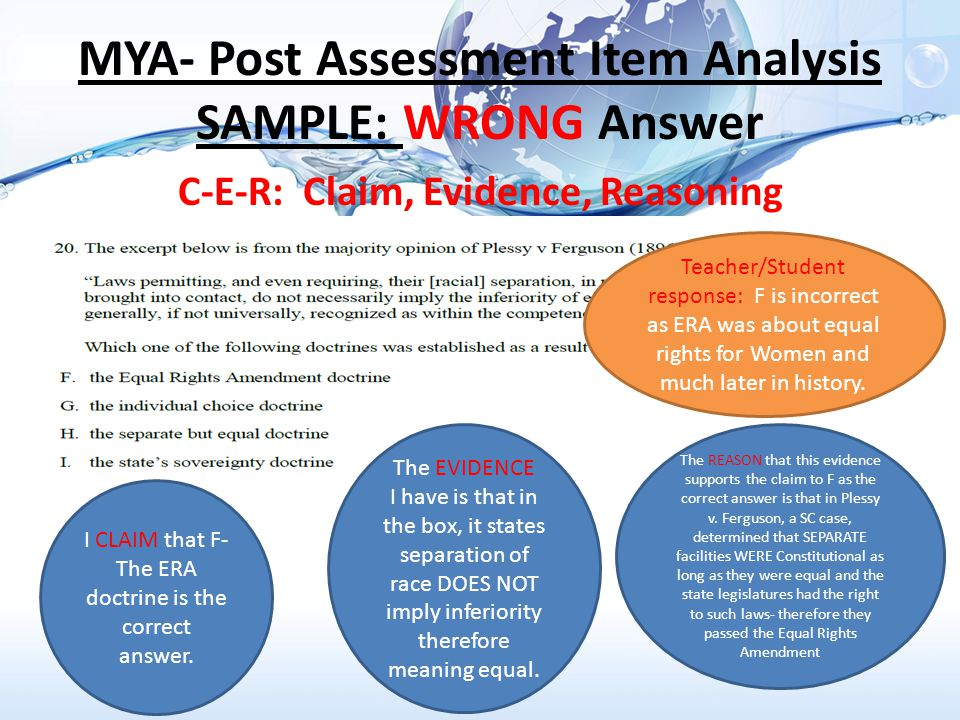 MYA- Post Assessment Item Analysis SAMPLE: WRONG Answer C-E-R: Claim, Evidence, Reasoning I CLAIM that F- The ERA doctrine is the correct answer.