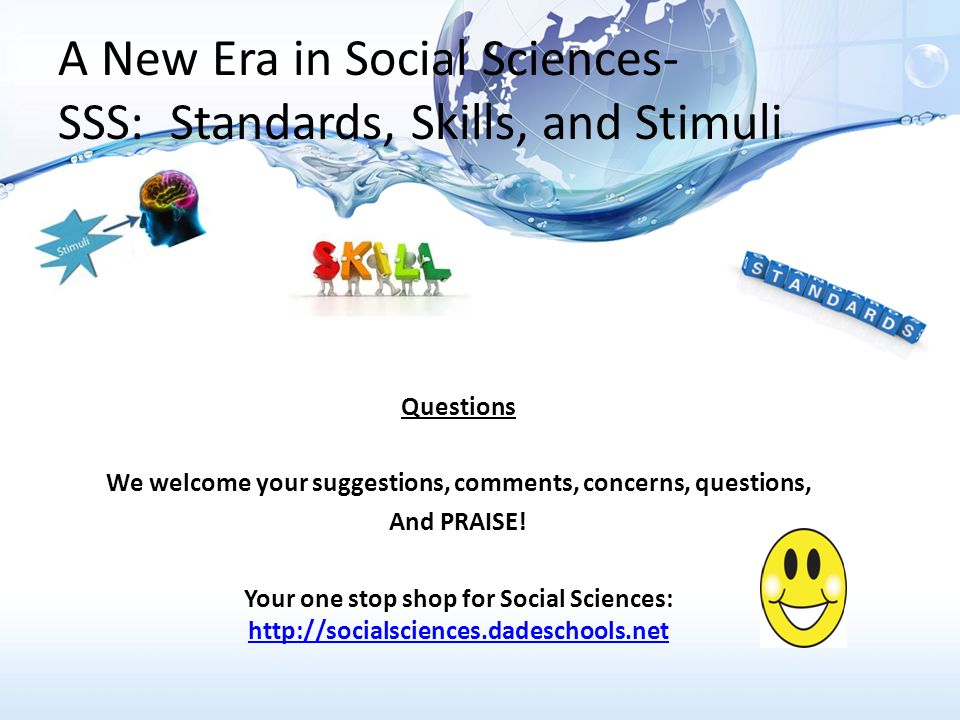 A New Era in Social Sciences- SSS: Standards, Skills, and Stimuli Questions We welcome your suggestions, comments, concerns, questions, And PRAISE.