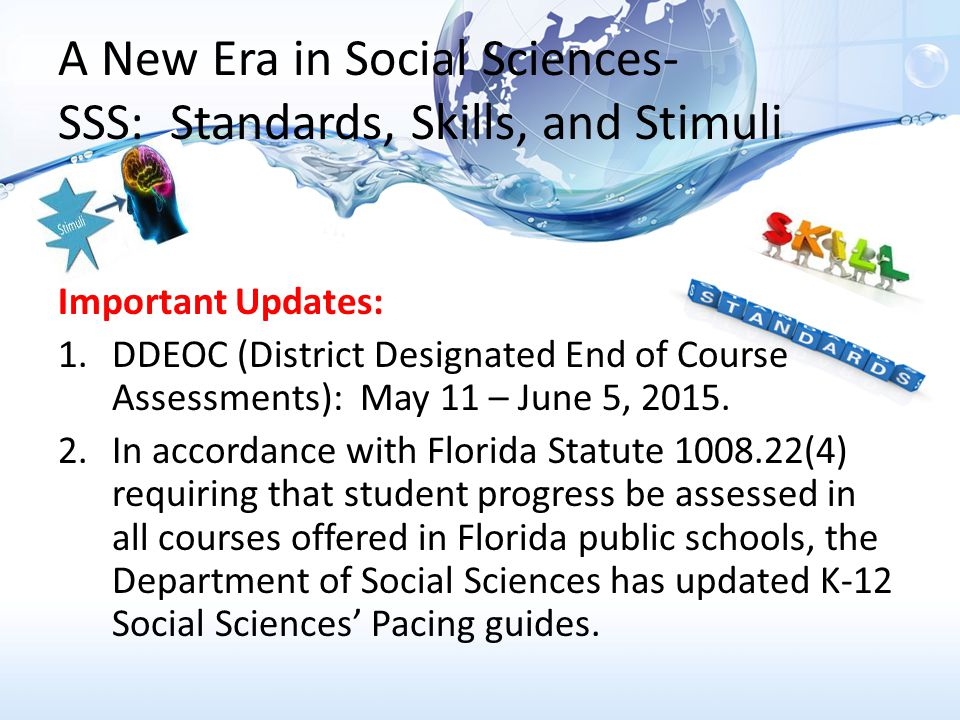 A New Era in Social Sciences- SSS: Standards, Skills, and Stimuli Important Updates: 1.DDEOC (District Designated End of Course Assessments): May 11 – June 5, 2015.