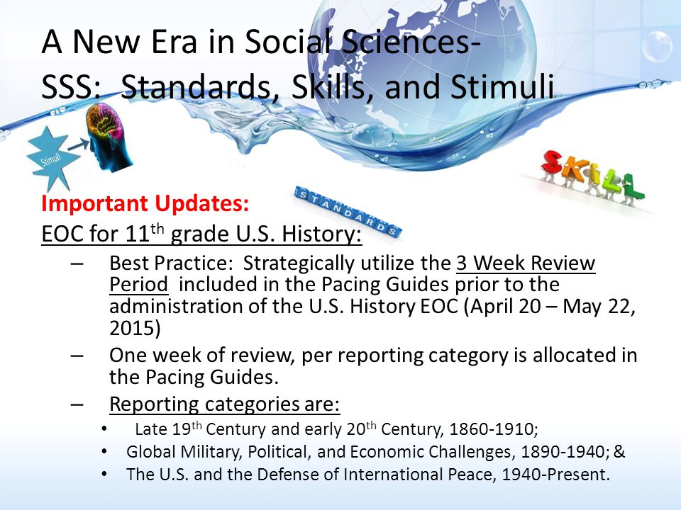 A New Era in Social Sciences- SSS: Standards, Skills, and Stimuli Important Updates: EOC Reviews- Best Practices: – Models for Review (not a complete list): After school review camps; In school day review camps; Benchmark specific camps; Skill camps & content camps; & Interventionists – All models should be collaborative planning approach based off of MYA data and department input.