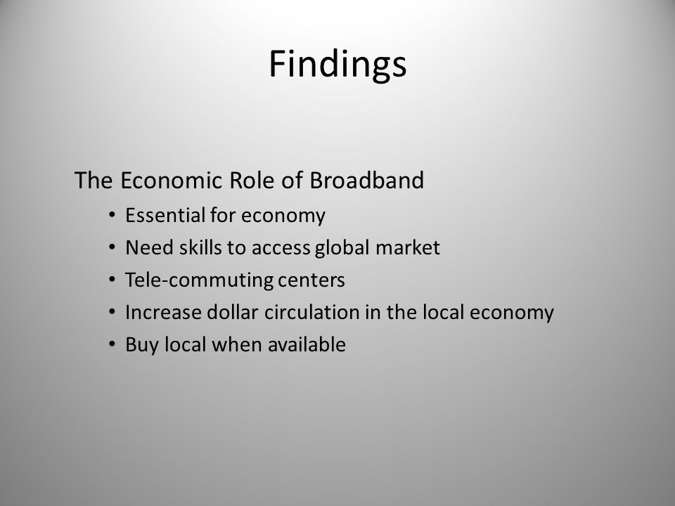 Findings The Economic Role of Broadband Essential for economy Need skills to access global market Tele-commuting centers Increase dollar circulation i